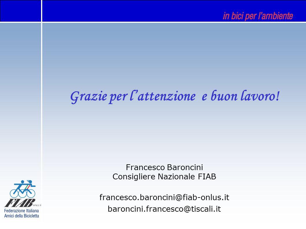 Francesco Baroncini Consigliere Nazionale FIAB francesco.baroncini@fiab-onlus.it baroncini.francesco@tiscali.it Grazie per l'attenzione e buon lavoro!
