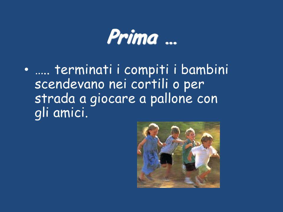 Prima … ….. terminati i compiti i bambini scendevano nei cortili o per strada a giocare a pallone con gli amici.