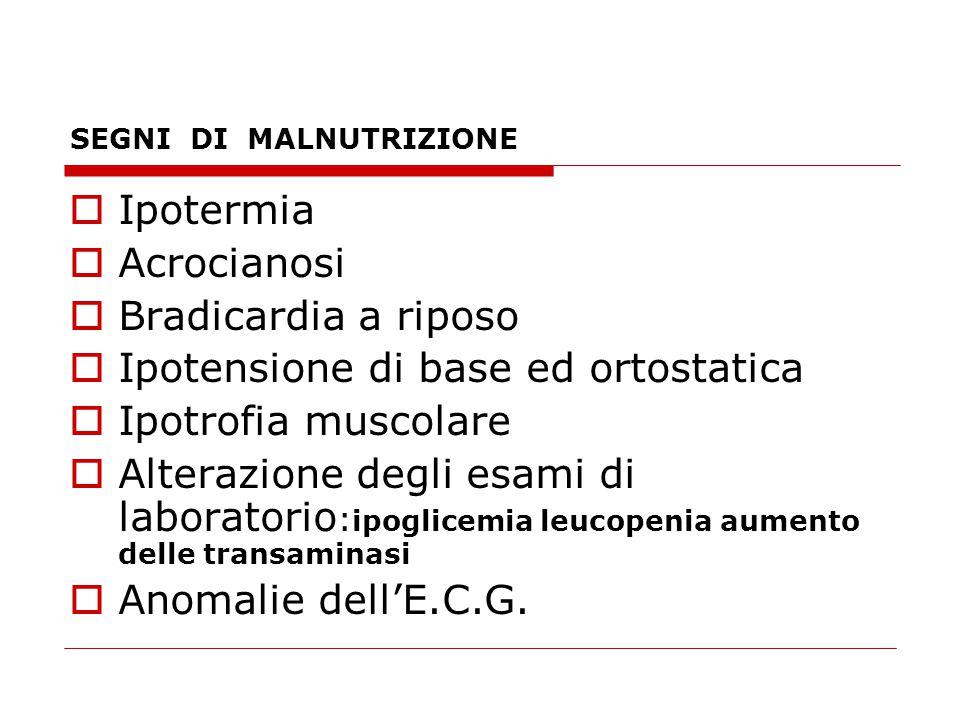 SEGNI DI MALNUTRIZIONE  Ipotermia  Acrocianosi  Bradicardia a riposo  Ipotensione di base ed ortostatica  Ipotrofia muscolare  Alterazione degli