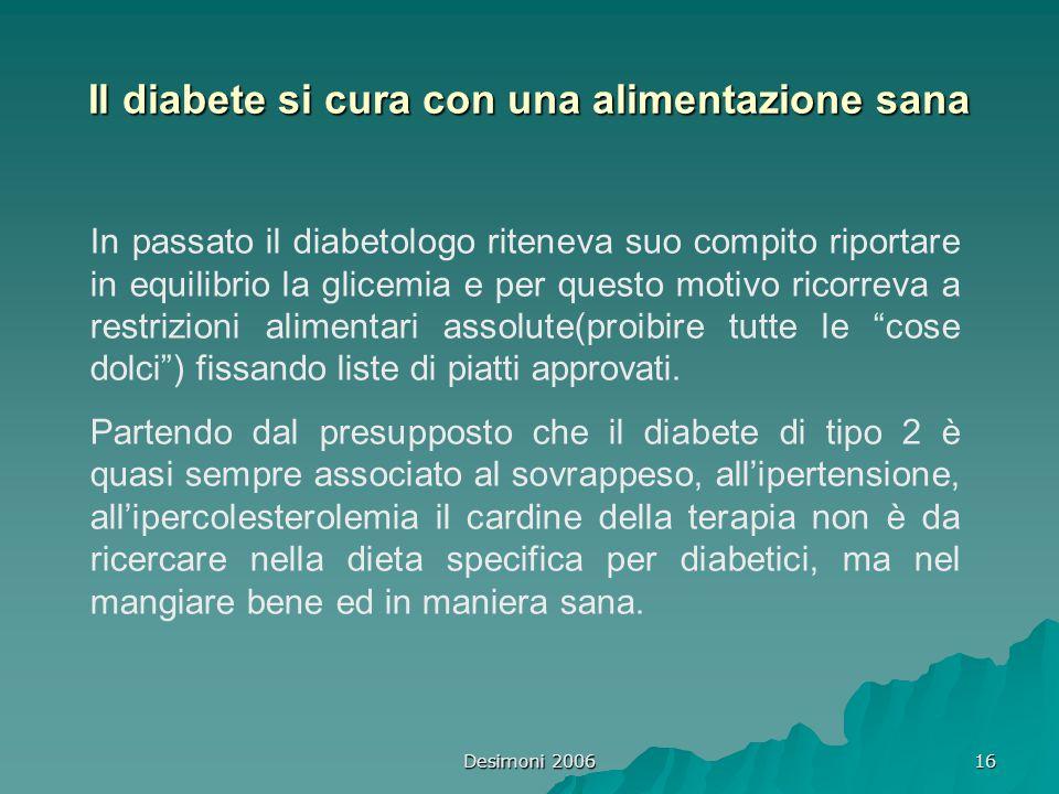 Desimoni 2006 16 Il diabete si cura con una alimentazione sana In passato il diabetologo riteneva suo compito riportare in equilibrio la glicemia e pe