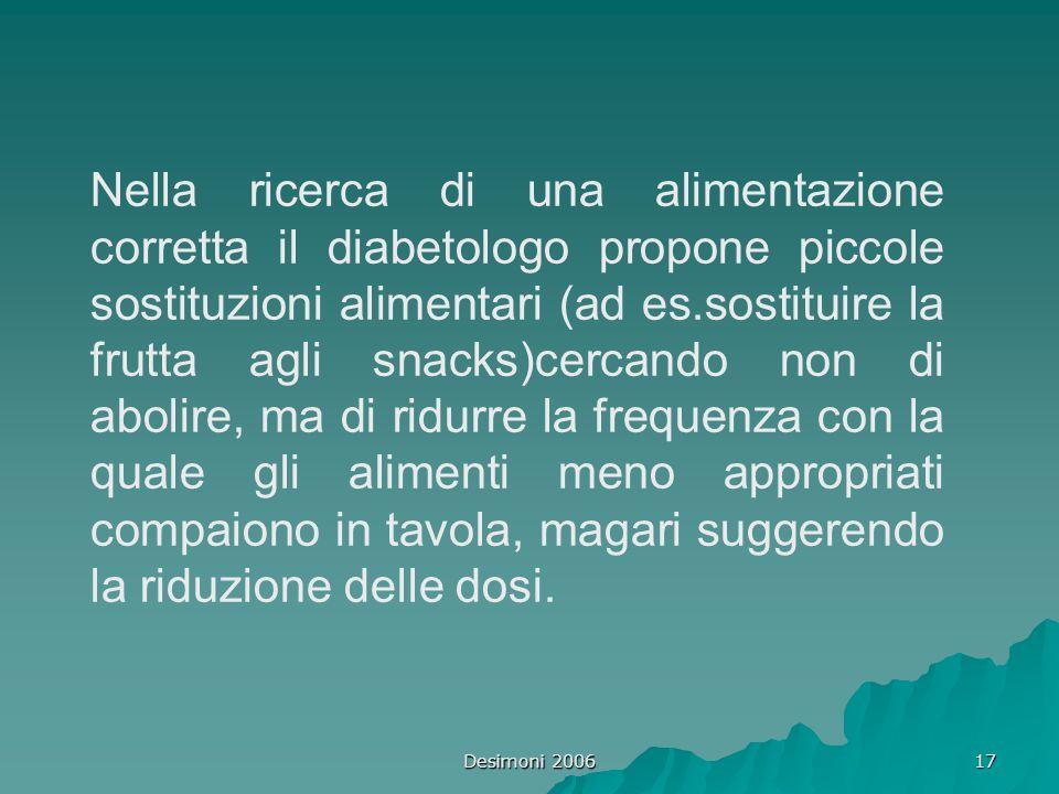 Desimoni 2006 17 Nella ricerca di una alimentazione corretta il diabetologo propone piccole sostituzioni alimentari (ad es.sostituire la frutta agli s