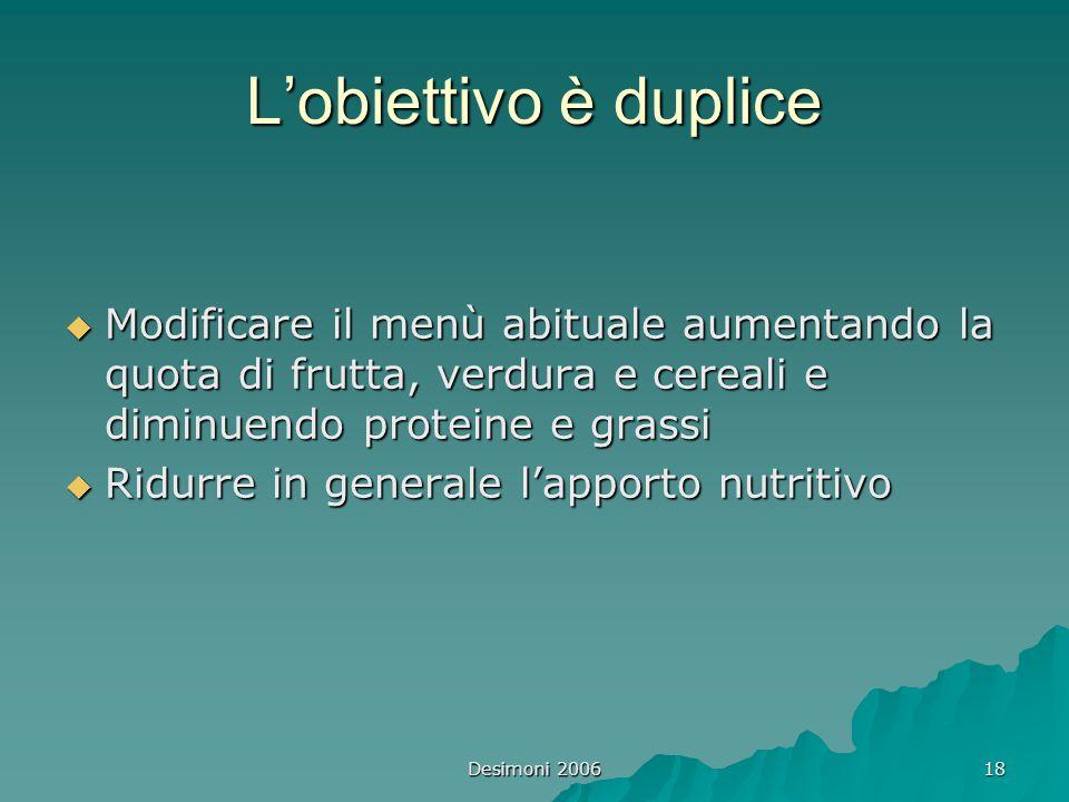 Desimoni 2006 18 L'obiettivo è duplice  Modificare il menù abituale aumentando la quota di frutta, verdura e cereali e diminuendo proteine e grassi 