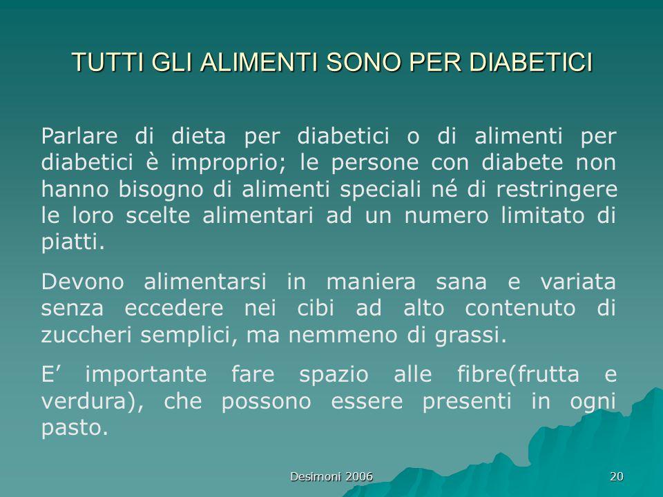 Desimoni 2006 20 TUTTI GLI ALIMENTI SONO PER DIABETICI Parlare di dieta per diabetici o di alimenti per diabetici è improprio; le persone con diabete