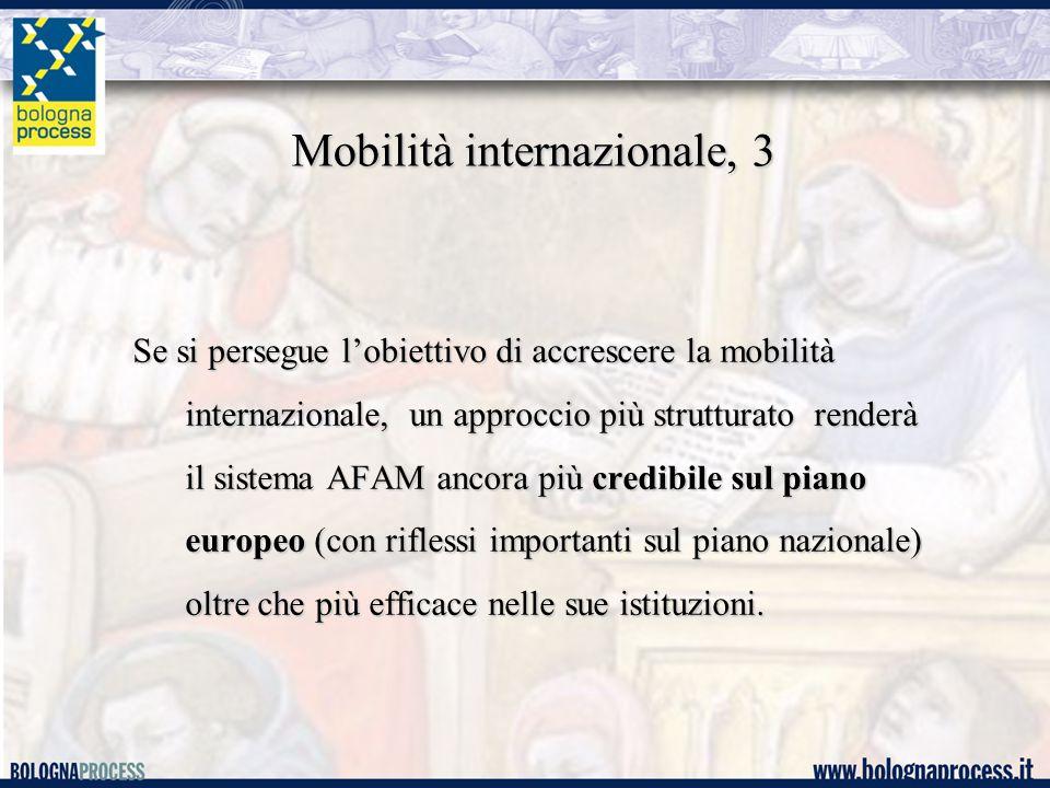 Mobilità internazionale, 3 Se si persegue l'obiettivo di accrescere la mobilità internazionale, un approccio più strutturato renderà il sistema AFAM ancora più credibile sul piano europeo (con riflessi importanti sul piano nazionale) oltre che più efficace nelle sue istituzioni.