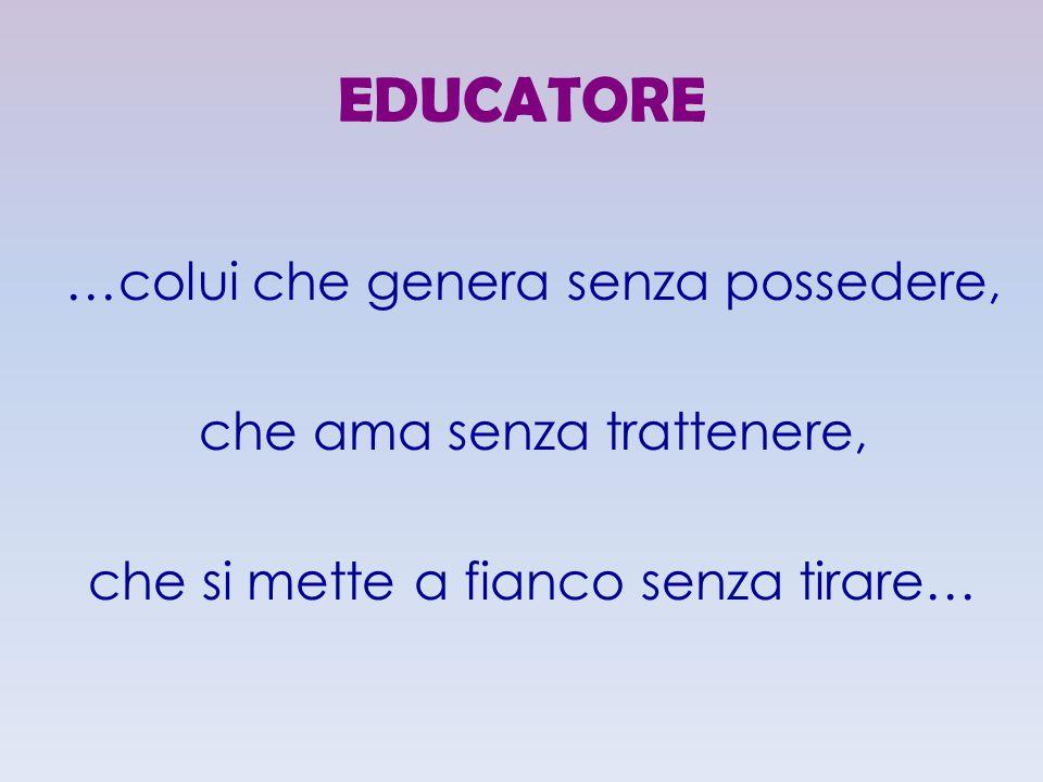 EDUCATORE …colui che genera senza possedere, che ama senza trattenere, che si mette a fianco senza tirare…