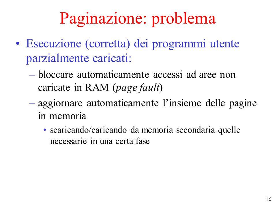 16 Paginazione: problema Esecuzione (corretta) dei programmi utente parzialmente caricati: –bloccare automaticamente accessi ad aree non caricate in RAM (page fault) –aggiornare automaticamente l'insieme delle pagine in memoria scaricando/caricando da memoria secondaria quelle necessarie in una certa fase