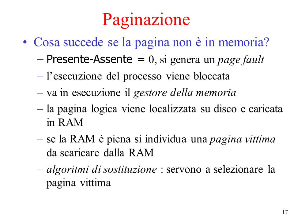 17 Paginazione Cosa succede se la pagina non è in memoria? –Presente-Assente = 0, si genera un page fault –l'esecuzione del processo viene bloccata –v