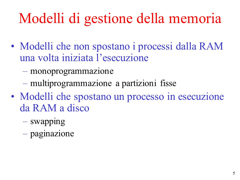 5 Modelli di gestione della memoria Modelli che non spostano i processi dalla RAM una volta iniziata l'esecuzione –monoprogrammazione –multiprogrammazione a partizioni fisse Modelli che spostano un processo in esecuzione da RAM a disco –swapping –paginazione