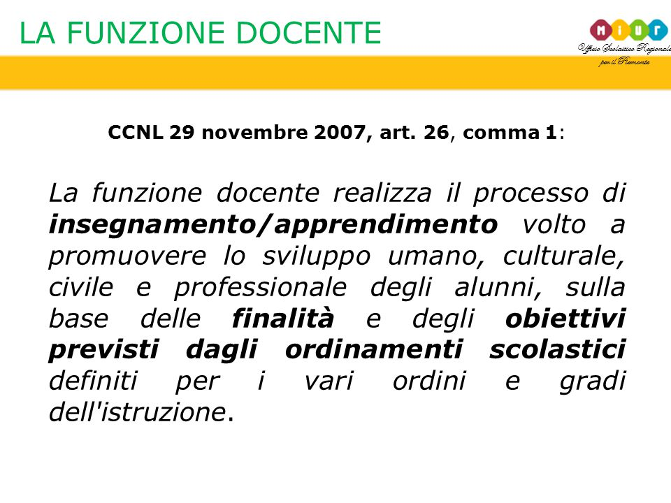 Ufficio Scolastico Regionale per il Piemonte LA FUNZIONE DOCENTE CCNL 29 novembre 2007, art. 26, comma 1: La funzione docente realizza il processo di