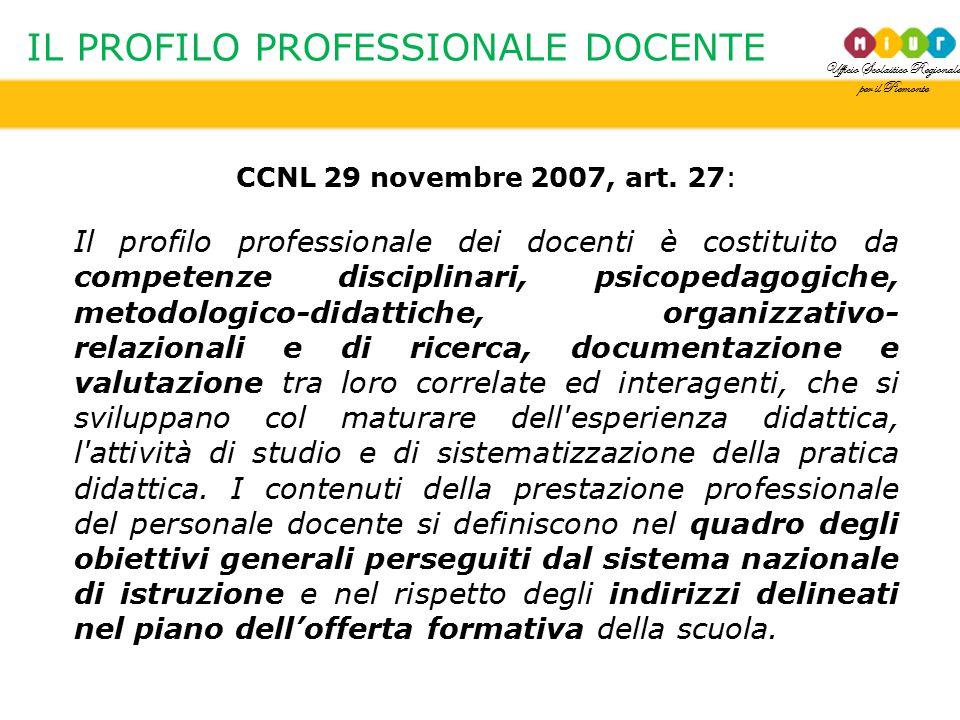 Ufficio Scolastico Regionale per il Piemonte IL PROFILO PROFESSIONALE DOCENTE CCNL 29 novembre 2007, art. 27: Il profilo professionale dei docenti è c