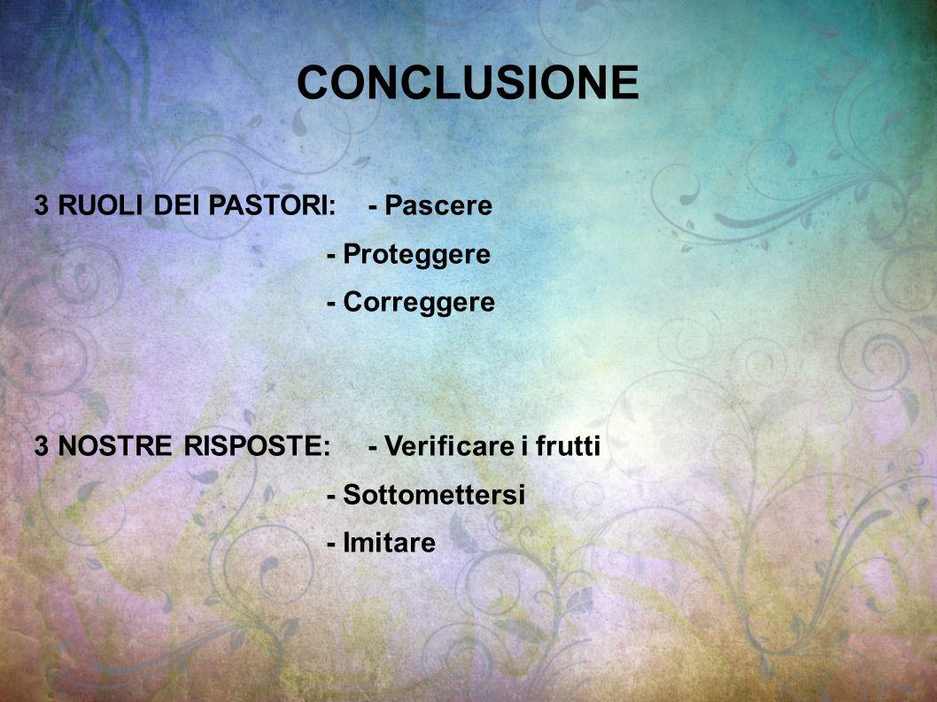 CONCLUSIONE 3 RUOLI DEI PASTORI:- Pascere - Proteggere - Correggere 3 NOSTRE RISPOSTE:- Verificare i frutti - Sottomettersi - Imitare