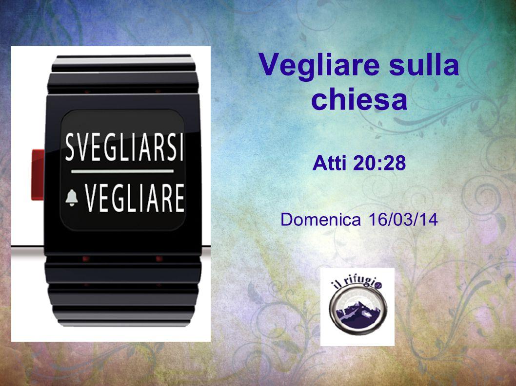 Vegliare sulla chiesa Atti 20:28 Domenica 16/03/14