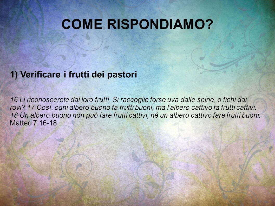 COME RISPONDIAMO. 1) Verificare i frutti dei pastori 16 Li riconoscerete dai loro frutti.