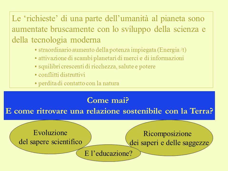 Una traccia del percorso… 1 Le scienze dei 'sistemi naturali' hanno messo in evidenza:  I confini spaziali e funzionali del Pianeta Terra, e i limiti delle prestazioni – dei 'servizi' - che la natura può fornire  Il lentissimo percorso evolutivo dell'evoluzione biologica dell'umanità, seguita da una evoluzione culturale a ritmi accelerati Due aspetti problematici: L'eccesso di richieste (di E, M, servizi) alla natura La perdita di contatto (e di conoscenza) con la natura PROBLEMATICI PERCHE'.