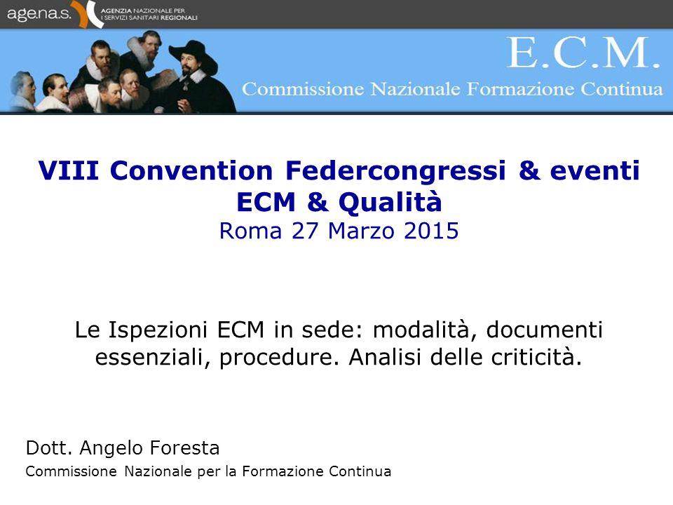 VIII Convention Federcongressi & eventi ECM & Qualità Roma 27 Marzo 2015 Le Ispezioni ECM in sede: modalità, documenti essenziali, procedure.