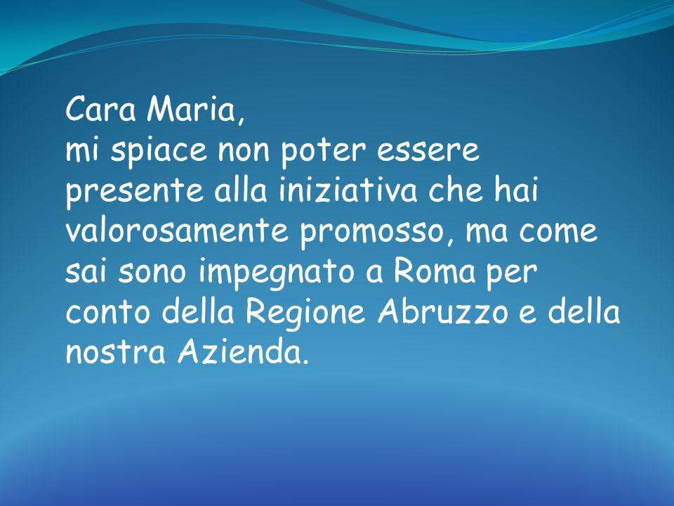 Cara Maria, mi spiace non poter essere presente alla iniziativa che hai valorosamente promosso, ma come sai sono impegnato a Roma per conto della Regione Abruzzo e della nostra Azienda.