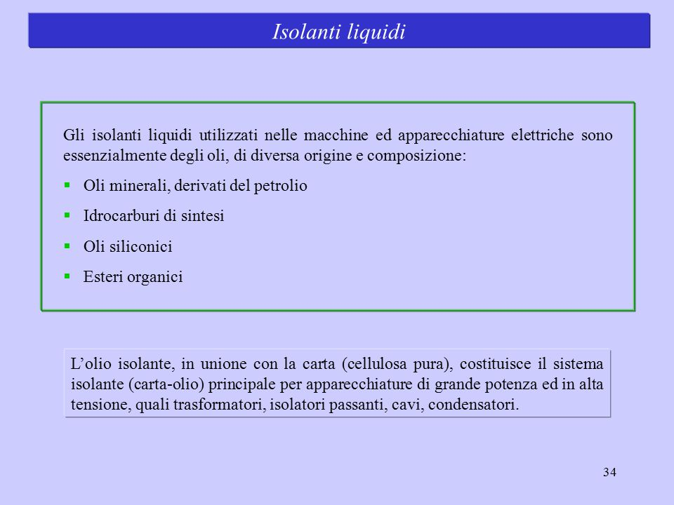 34 Isolanti liquidi Gli isolanti liquidi utilizzati nelle macchine ed apparecchiature elettriche sono essenzialmente degli oli, di diversa origine e c