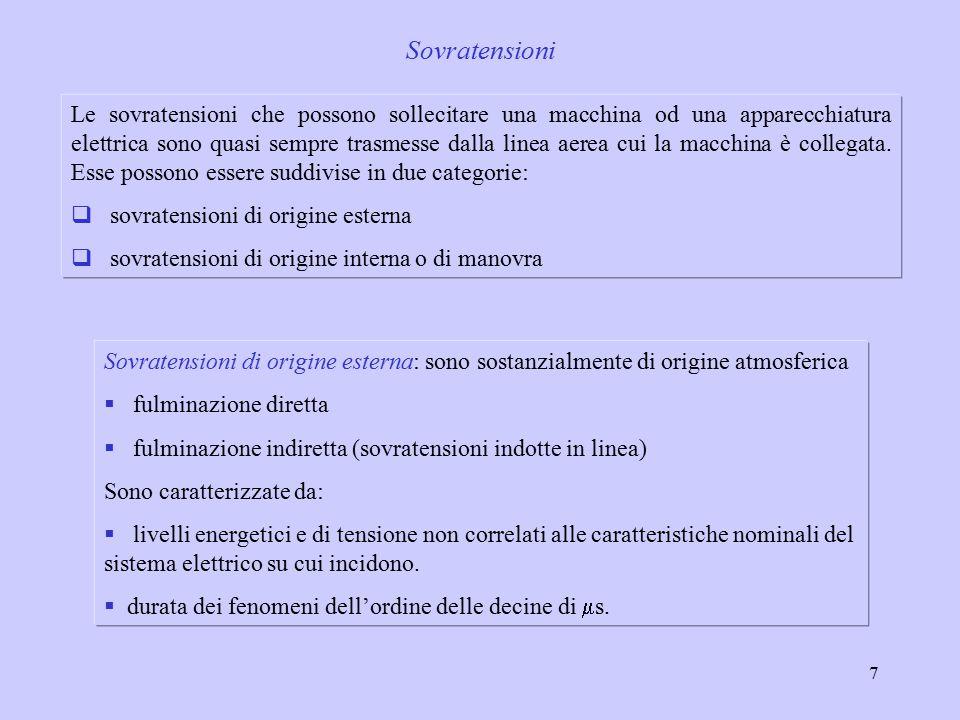 7 Sovratensioni Sovratensioni di origine esterna: sono sostanzialmente di origine atmosferica  fulminazione diretta  fulminazione indiretta (sovratensioni indotte in linea) Sono caratterizzate da:  livelli energetici e di tensione non correlati alle caratteristiche nominali del sistema elettrico su cui incidono.