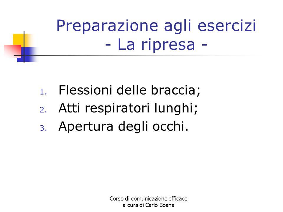 Corso di comunicazione efficace a cura di Carlo Bosna Preparazione agli esercizi - La ripresa - 1. Flessioni delle braccia; 2. Atti respiratori lunghi