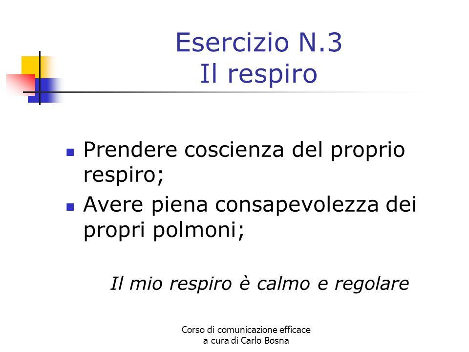 Corso di comunicazione efficace a cura di Carlo Bosna Esercizio N.3 Il respiro Prendere coscienza del proprio respiro; Avere piena consapevolezza dei propri polmoni; Il mio respiro è calmo e regolare