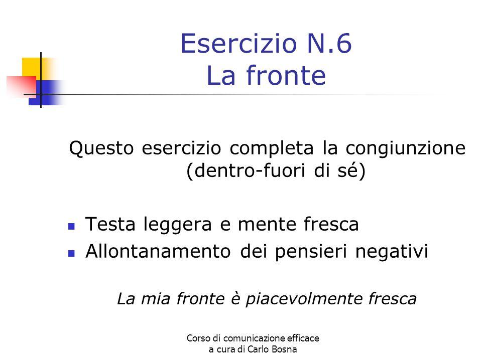 Corso di comunicazione efficace a cura di Carlo Bosna Esercizio N.6 La fronte Questo esercizio completa la congiunzione (dentro-fuori di sé) Testa leg