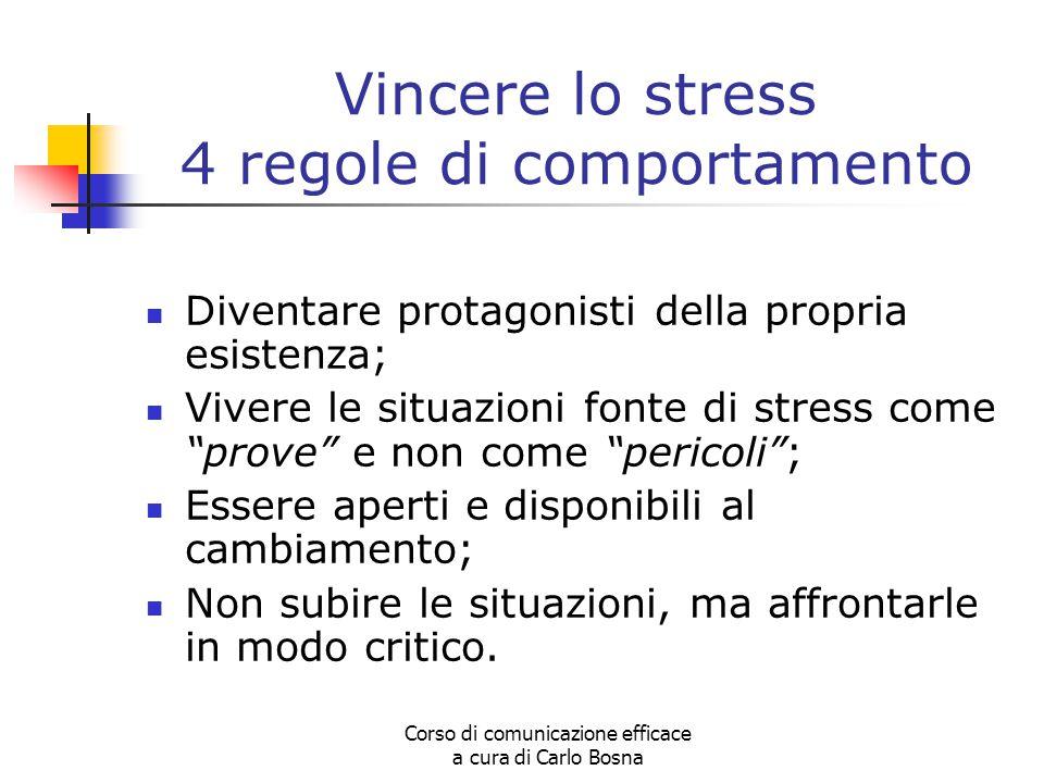 Corso di comunicazione efficace a cura di Carlo Bosna Vincere lo stress 4 regole di comportamento Diventare protagonisti della propria esistenza; Vive