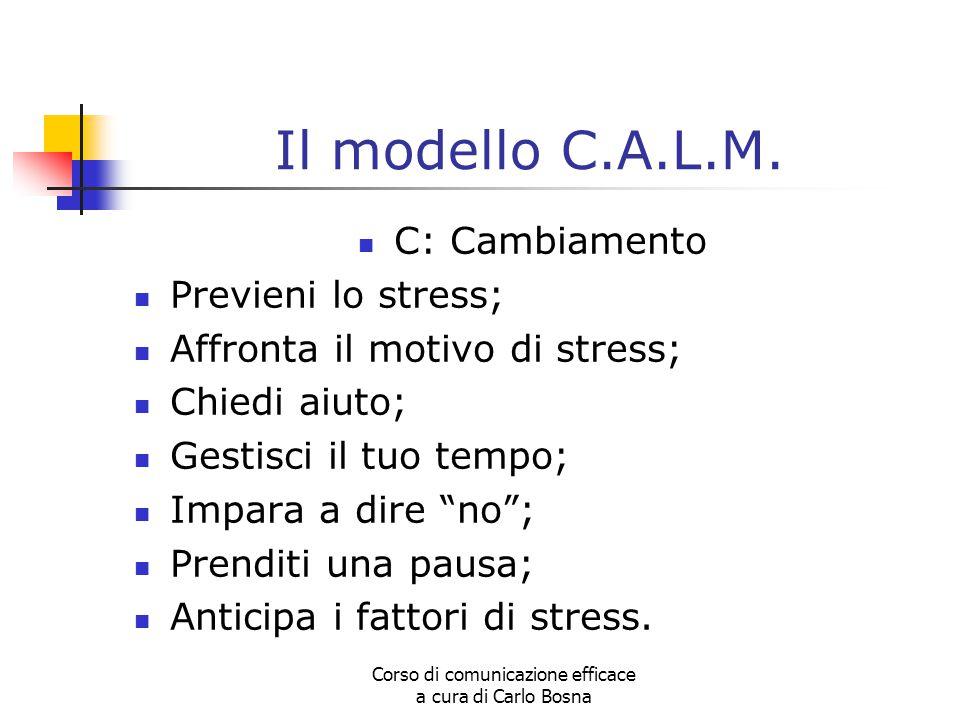 Corso di comunicazione efficace a cura di Carlo Bosna Il modello C.A.L.M. C: Cambiamento Previeni lo stress; Affronta il motivo di stress; Chiedi aiut