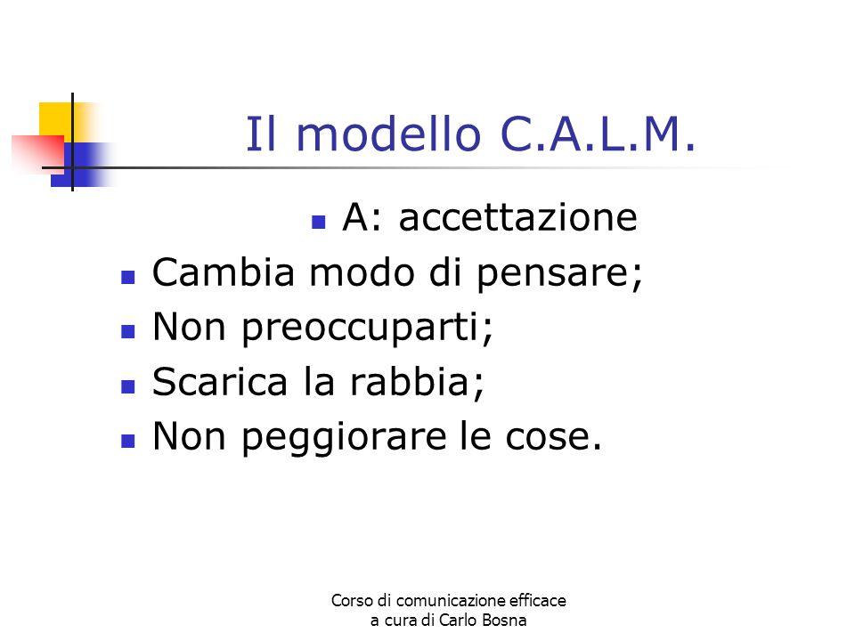 Corso di comunicazione efficace a cura di Carlo Bosna Il modello C.A.L.M. A: accettazione Cambia modo di pensare; Non preoccuparti; Scarica la rabbia;