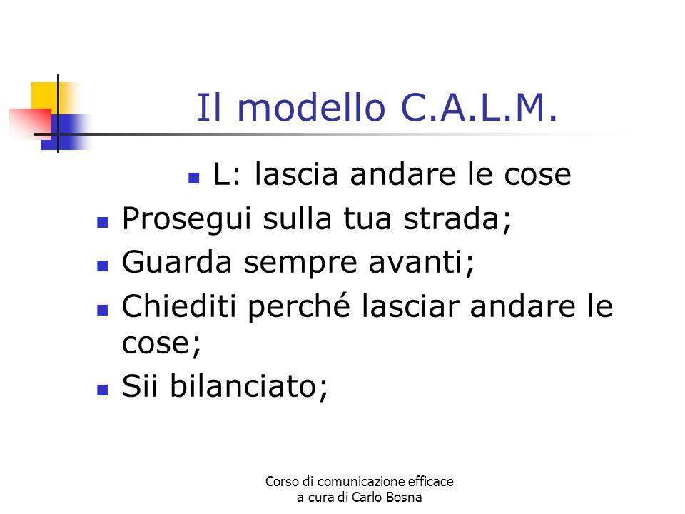 Corso di comunicazione efficace a cura di Carlo Bosna Il modello C.A.L.M. L: lascia andare le cose Prosegui sulla tua strada; Guarda sempre avanti; Ch