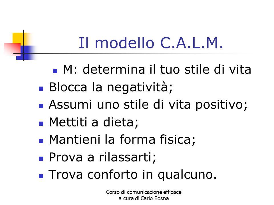 Corso di comunicazione efficace a cura di Carlo Bosna Il modello C.A.L.M. M: determina il tuo stile di vita Blocca la negatività; Assumi uno stile di