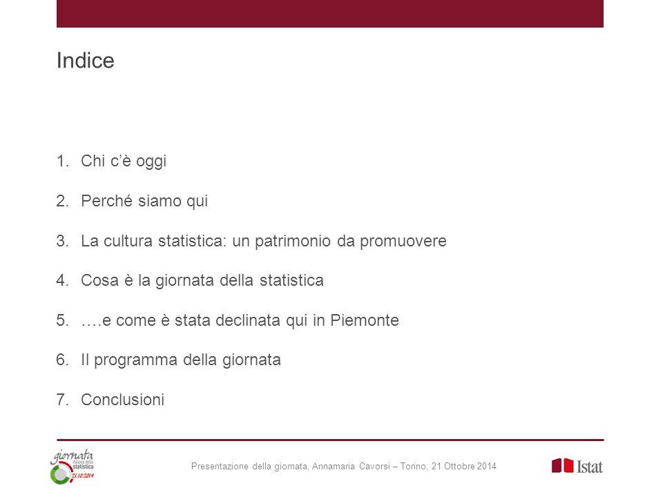 Indice 1.Chi c'è oggi 2.Perché siamo qui 3.La cultura statistica: un patrimonio da promuovere 4.Cosa è la giornata della statistica 5.….e come è stata declinata qui in Piemonte 6.Il programma della giornata 7.Conclusioni Presentazione della giornata, Annamaria Cavorsi – Torino, 21 Ottobre 2014