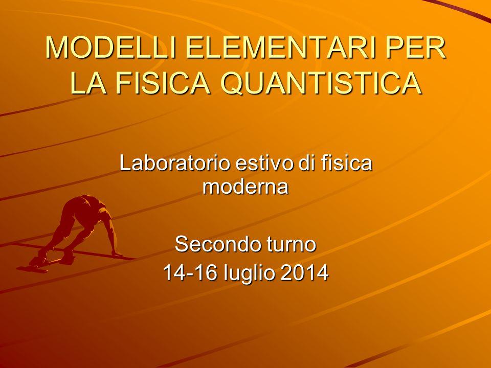 MODELLI ELEMENTARI PER LA FISICA QUANTISTICA Laboratorio estivo di fisica moderna Secondo turno 14-16 luglio 2014