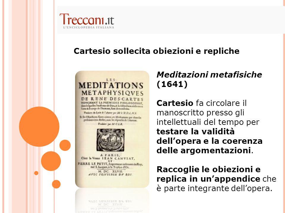 Meditazioni metafisiche (1641) Cartesio fa circolare il manoscritto presso gli intellettuali del tempo per testare la validità dell'opera e la coerenz
