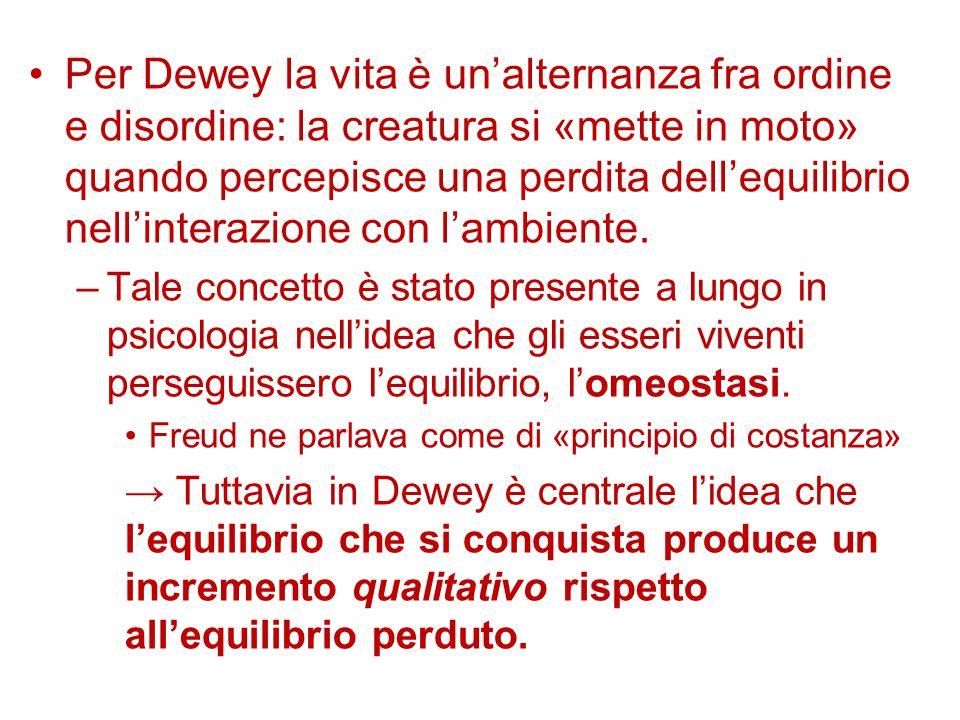 Per Dewey la vita è un'alternanza fra ordine e disordine: la creatura si «mette in moto» quando percepisce una perdita dell'equilibrio nell'interazion