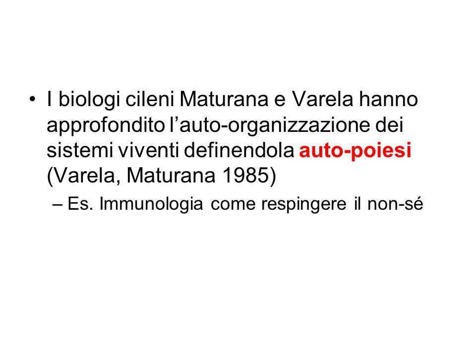 I biologi cileni Maturana e Varela hanno approfondito l'auto-organizzazione dei sistemi viventi definendola auto-poiesi (Varela, Maturana 1985) –Es. I