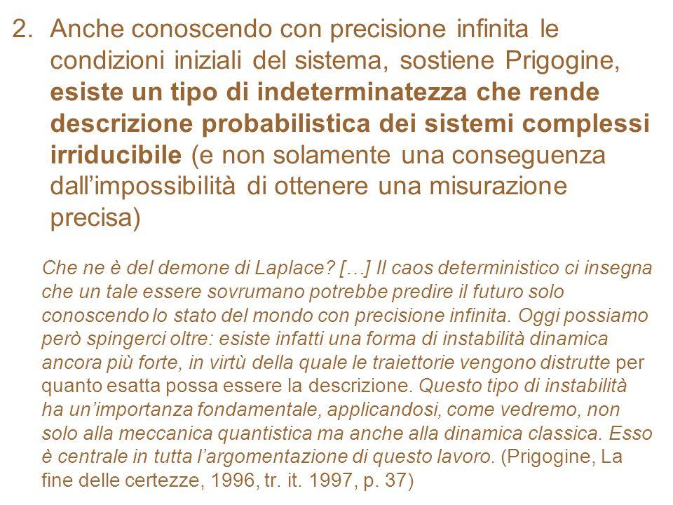 2.Anche conoscendo con precisione infinita le condizioni iniziali del sistema, sostiene Prigogine, esiste un tipo di indeterminatezza che rende descri