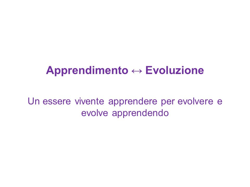Apprendimento ↔ Evoluzione Un essere vivente apprendere per evolvere e evolve apprendendo