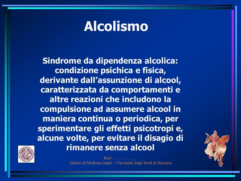Prof. ………………. Istituto di Medicina legale – Università degli Studi di Macerata Alcolismo Sindrome da dipendenza alcolica: condizione psichica e fisica