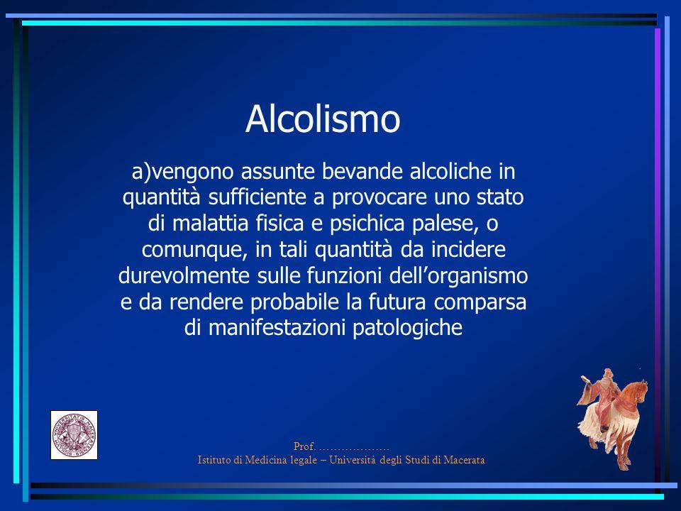 Prof. ………………. Istituto di Medicina legale – Università degli Studi di Macerata Alcolismo a)vengono assunte bevande alcoliche in quantità sufficiente a