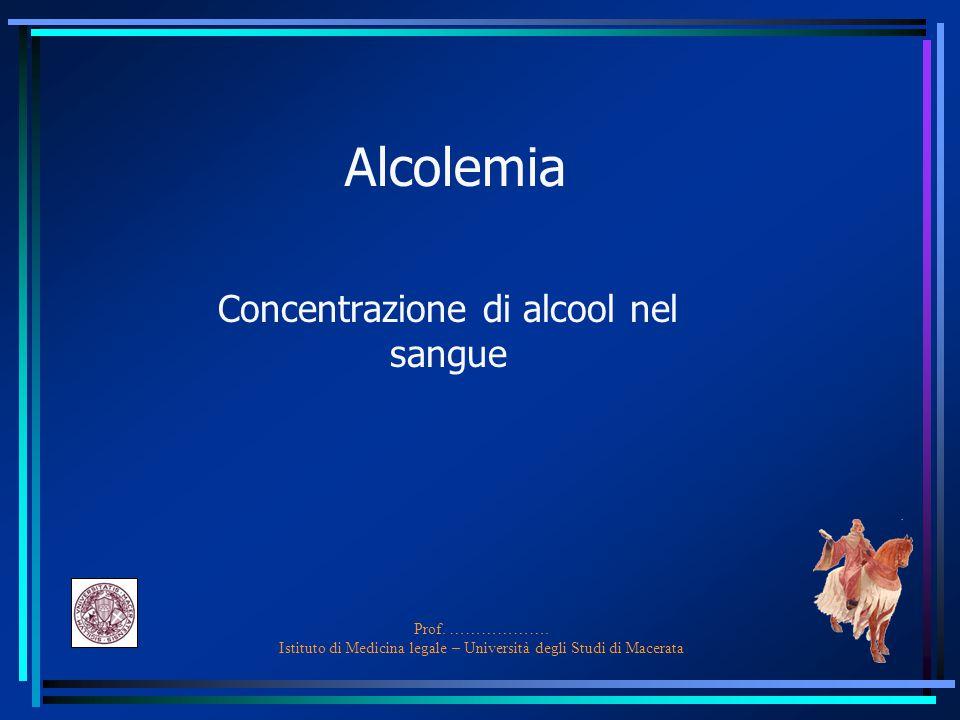 Prof. ………………. Istituto di Medicina legale – Università degli Studi di Macerata Alcolemia Concentrazione di alcool nel sangue