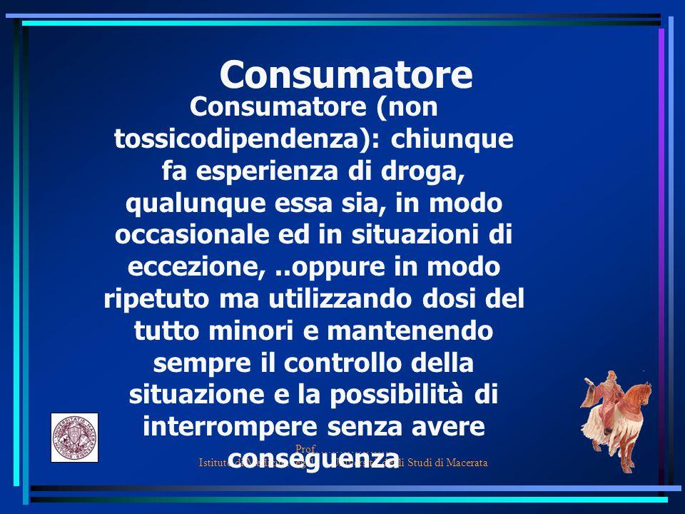Prof. ………………. Istituto di Medicina legale – Università degli Studi di Macerata Consumatore Consumatore (non tossicodipendenza): chiunque fa esperienza