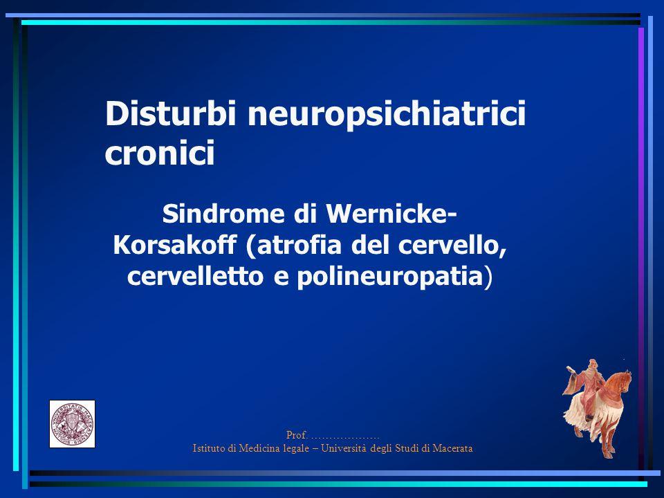 Prof. ………………. Istituto di Medicina legale – Università degli Studi di Macerata Disturbi neuropsichiatrici cronici Sindrome di Wernicke- Korsakoff (atr