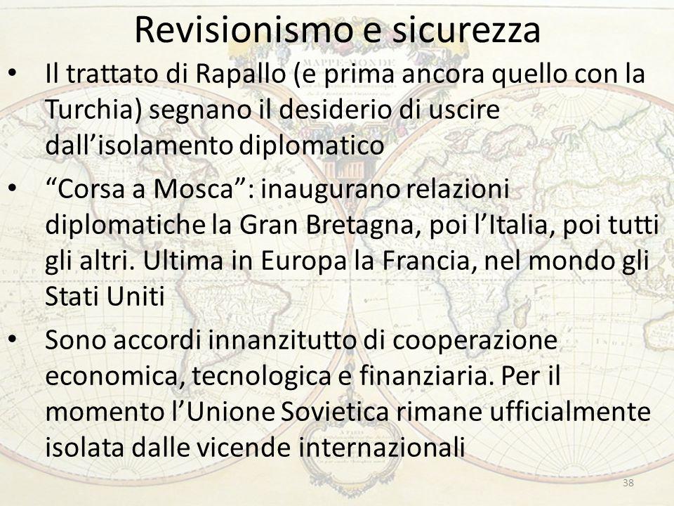 Revisionismo e sicurezza 38 Il trattato di Rapallo (e prima ancora quello con la Turchia) segnano il desiderio di uscire dall'isolamento diplomatico Corsa a Mosca : inaugurano relazioni diplomatiche la Gran Bretagna, poi l'Italia, poi tutti gli altri.