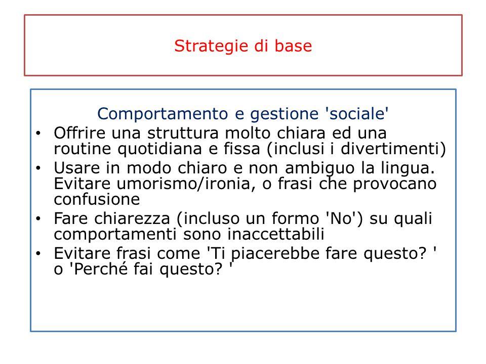Strategie di base Comportamento e gestione 'sociale' Offrire una struttura molto chiara ed una routine quotidiana e fissa (inclusi i divertimenti) Usa
