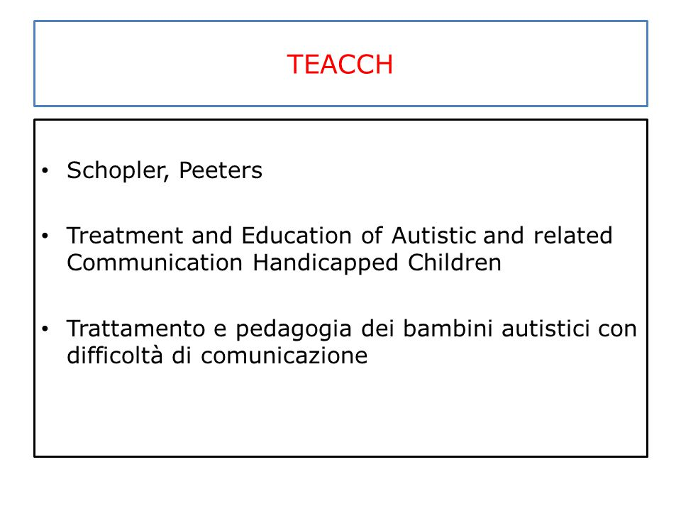 TEACCH Schopler, Peeters Treatment and Education of Autistic and related Communication Handicapped Children Trattamento e pedagogia dei bambini autist