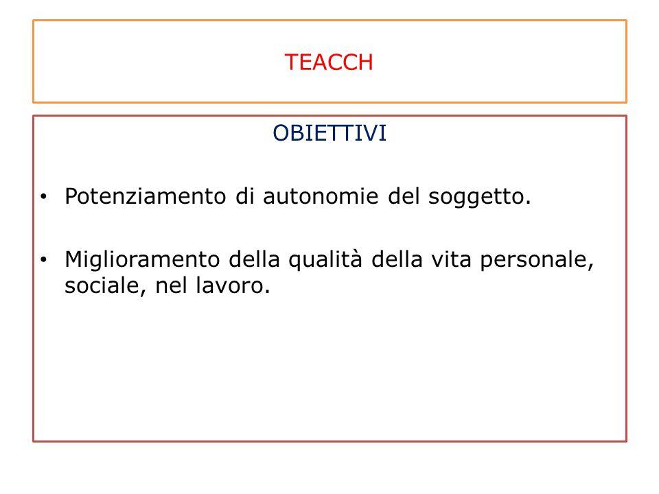 TEACCH OBIETTIVI Potenziamento di autonomie del soggetto. Miglioramento della qualità della vita personale, sociale, nel lavoro.