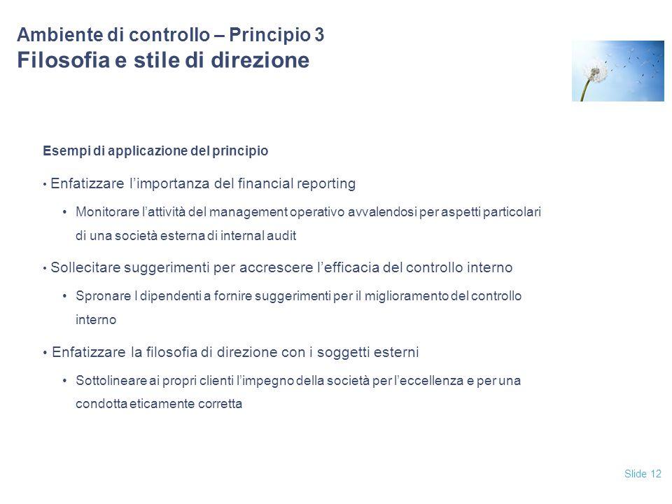 Slide 12 Ambiente di controllo – Principio 3 Filosofia e stile di direzione Esempi di applicazione del principio Enfatizzare l'importanza del financia