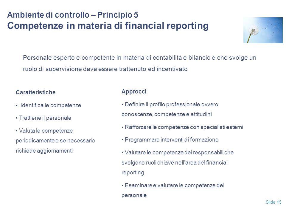 Slide 15 Ambiente di controllo – Principio 5 Competenze in materia di financial reporting Personale esperto e competente in materia di contabilità e b