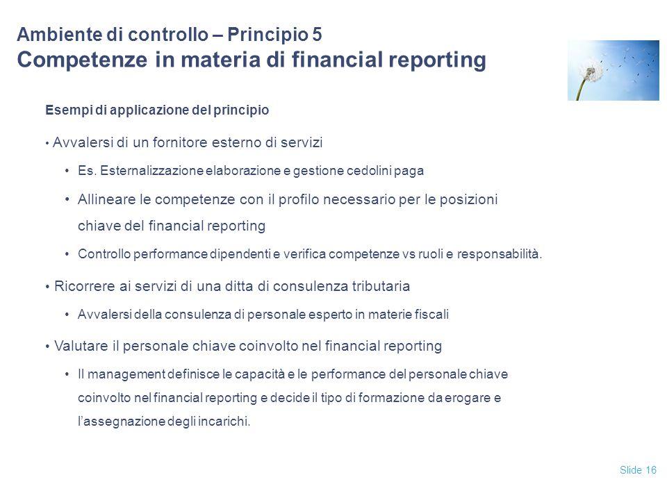 Slide 16 Ambiente di controllo – Principio 5 Competenze in materia di financial reporting Esempi di applicazione del principio Avvalersi di un fornito