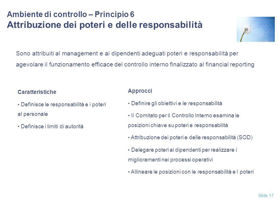 Slide 17 Ambiente di controllo – Principio 6 Attribuzione dei poteri e delle responsabilità Sono attribuiti al management e ai dipendenti adeguati pot